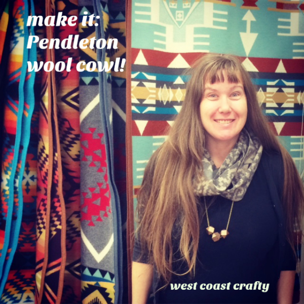 Pendleton wool cowl how-to - West Coast Crafty